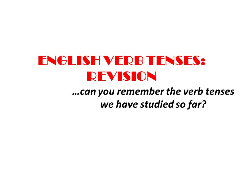 ENGLISH VERB TENSES: REVISION …can you remember the verb tenses we have studied so far?
