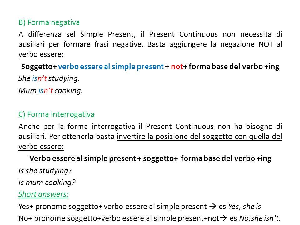 B) Forma negativa A differenza sel Simple Present, il Present Continuous non necessita di ausiliari per formare frasi negative. Basta aggiungere la ne