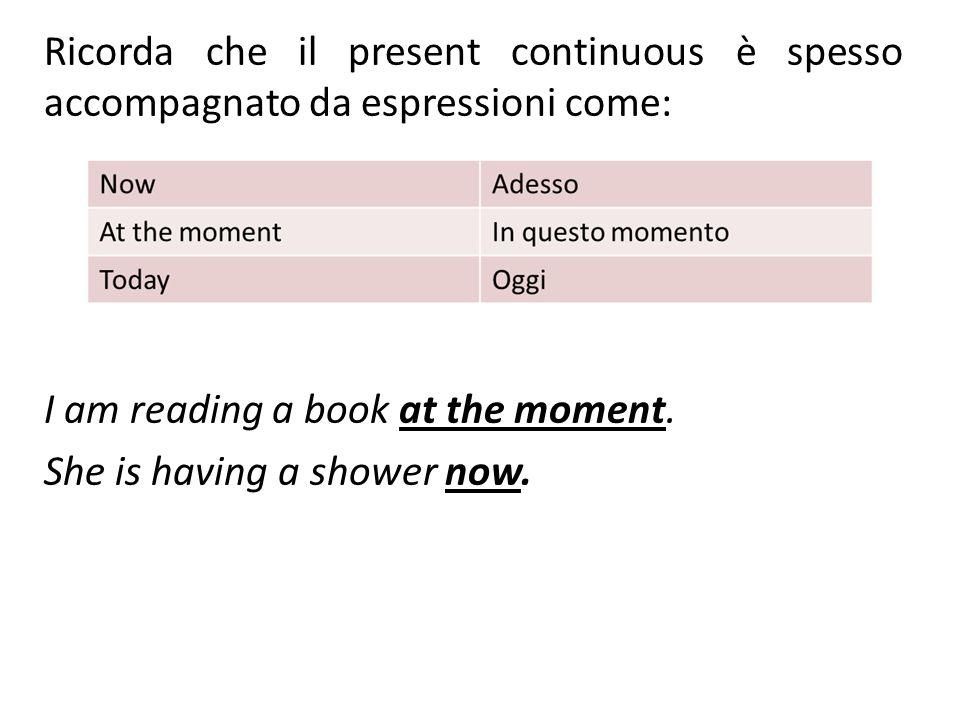 Ricorda che il present continuous è spesso accompagnato da espressioni come: I am reading a book at the moment. She is having a shower now.