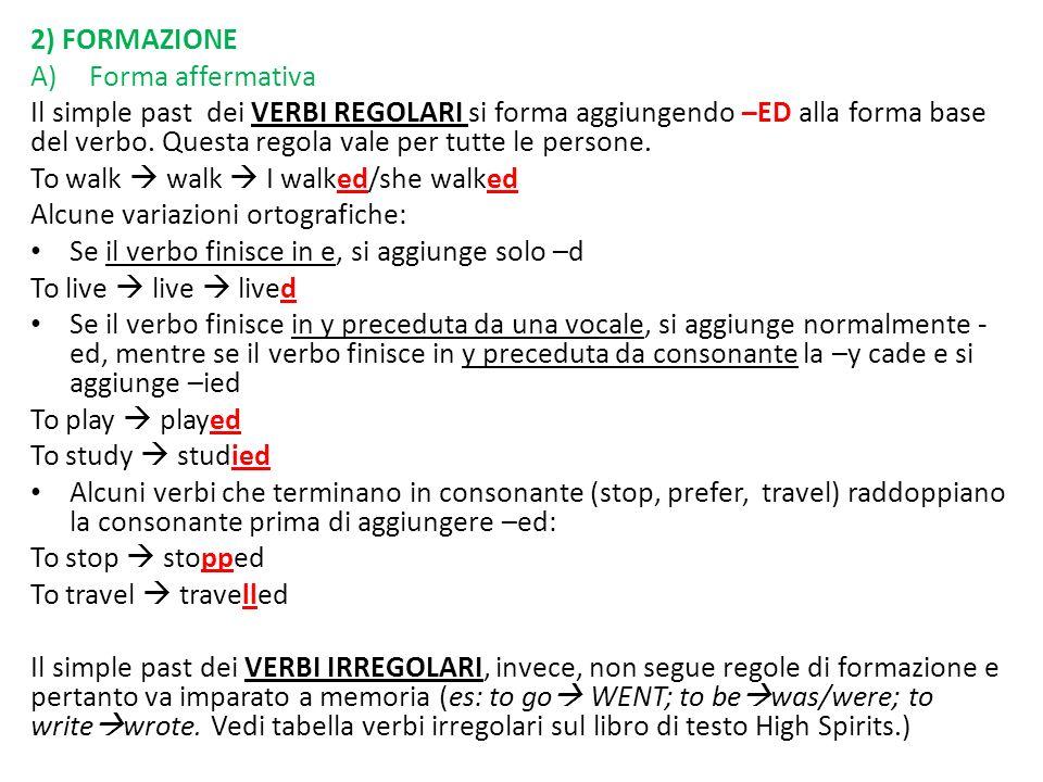 2) FORMAZIONE A)Forma affermativa Il simple past dei VERBI REGOLARI si forma aggiungendo –ED alla forma base del verbo. Questa regola vale per tutte l