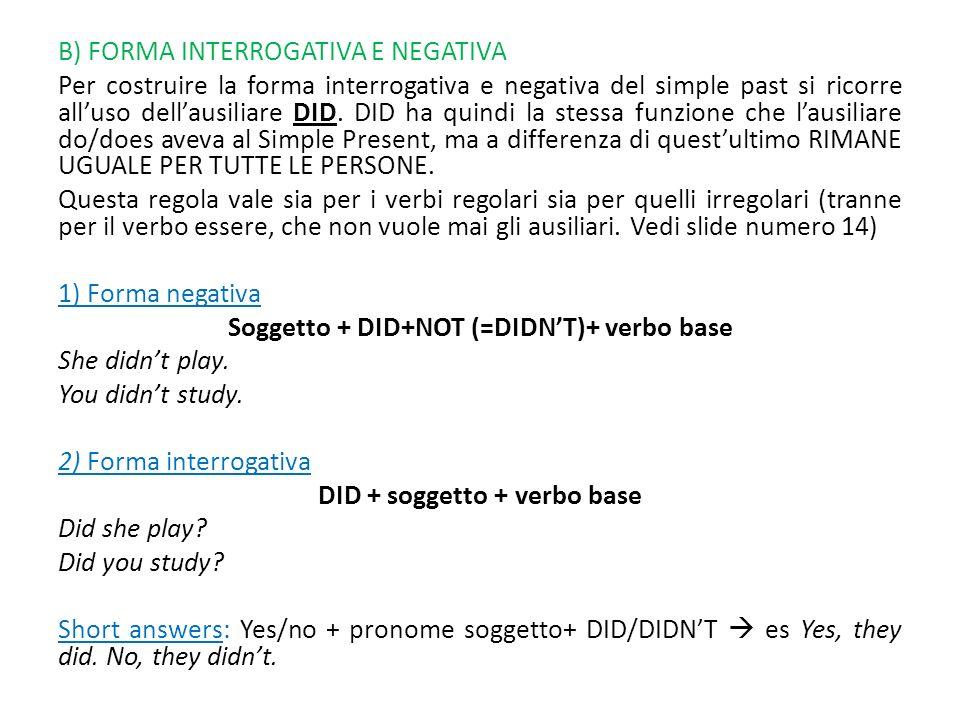 B) FORMA INTERROGATIVA E NEGATIVA Per costruire la forma interrogativa e negativa del simple past si ricorre alluso dellausiliare DID. DID ha quindi l