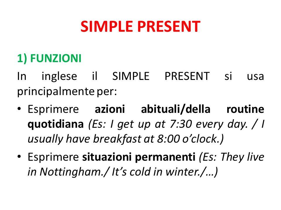 SIMPLE PRESENT 1) FUNZIONI In inglese il SIMPLE PRESENT si usa principalmente per: Esprimere azioni abituali/della routine quotidiana (Es: I get up at