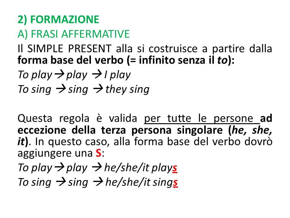 2) FORMAZIONE A) FRASI AFFERMATIVE Il SIMPLE PRESENT alla si costruisce a partire dalla forma base del verbo (= infinito senza il to): To play play I