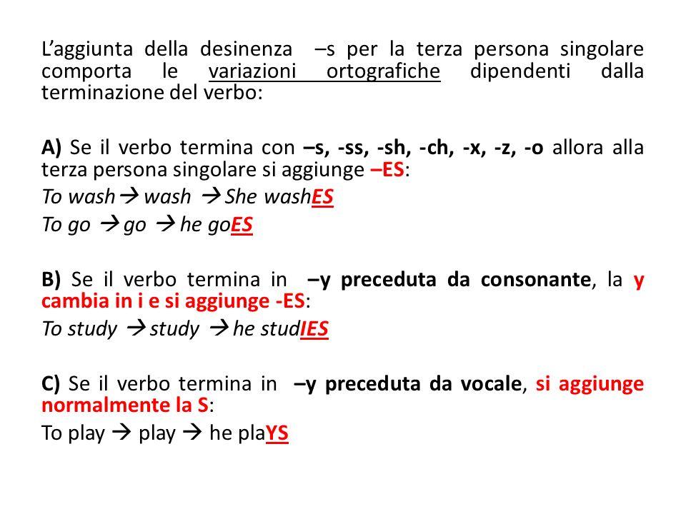 Laggiunta della desinenza –s per la terza persona singolare comporta le variazioni ortografiche dipendenti dalla terminazione del verbo: A) Se il verb