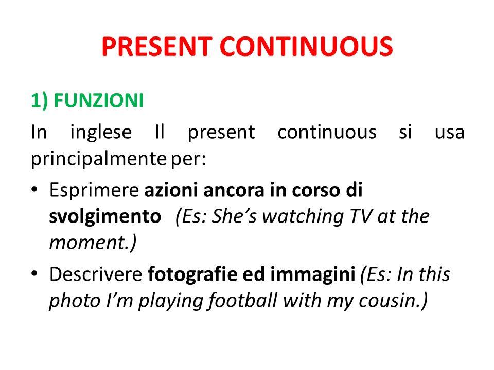 PRESENT CONTINUOUS 1) FUNZIONI In inglese Il present continuous si usa principalmente per: Esprimere azioni ancora in corso di svolgimento (Es: Shes w