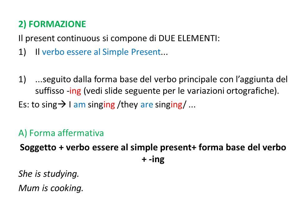 2) FORMAZIONE Il present continuous si compone di DUE ELEMENTI: 1)Il verbo essere al Simple Present... 1)...seguito dalla forma base del verbo princip
