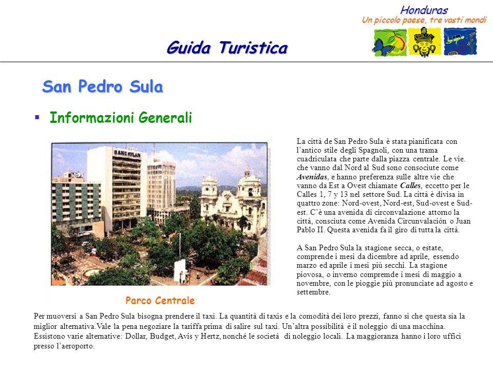 Honduras Un piccolo paese, tre vasti mondi Guida Turistica San Pedro Sula Informazioni Generali La città de San Pedro Sula è stata pianificata con lantico stile degli Spagnoli, con una trama cuadriculata che parte dalla piazza centrale.