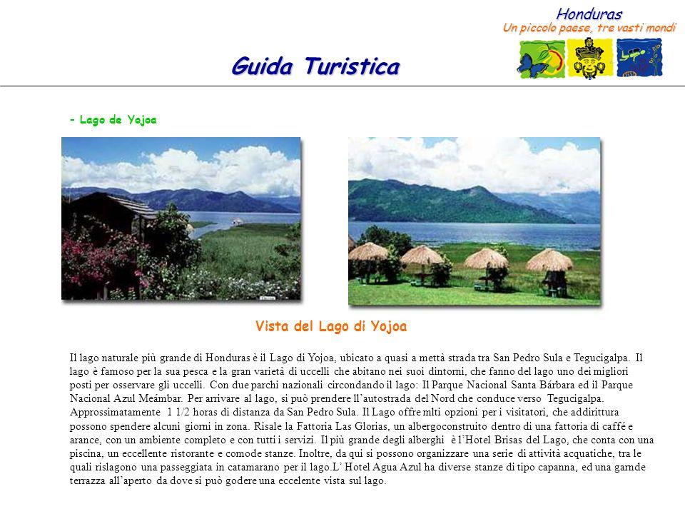 Honduras Un piccolo paese, tre vasti mondi Guida Turistica – Lago de Yojoa Il lago naturale più grande di Honduras è il Lago di Yojoa, ubicato a quasi a mettà strada tra San Pedro Sula e Tegucigalpa.