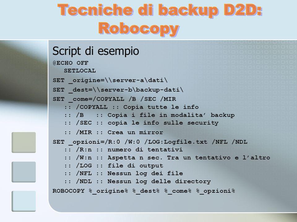 Script di esempio @ECHO OFF SETLOCAL SET _origine=\\server-a\dati\ SET _dest=\\server-b\backup-dati\ SET _come=/COPYALL /B /SEC /MIR :: /COPYALL :: Co