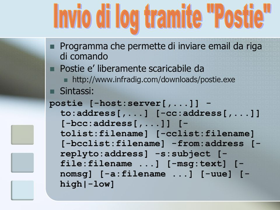 Programma che permette di inviare email da riga di comando Postie e liberamente scaricabile da http://www.infradig.com/downloads/postie.exe Sintassi: postie [-host:server[,...]] - to:address[,...] [-cc:address[,...]] [-bcc:address[,...]] [- tolist:filename] [-cclist:filename] [-bcclist:filename] -from:address [- replyto:address] -s:subject [- file:filename...] [-msg:text] [- nomsg] [-a:filename...] [-uue] [- high|-low]