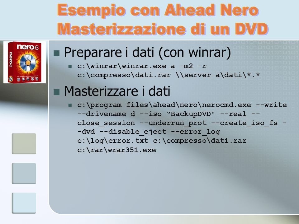 Preparare i dati (con winrar) c:\winrar\winrar.exe a -m2 –r c:\compresso\dati.rar \\server-a\dati\*.* Masterizzare i dati c:\program files\ahead\nero\nerocmd.exe --write --drivename d --iso BackupDVD --real -- close_session --underrun_prot --create_iso_fs - -dvd --disable_eject --error_log c:\log\error.txt c:\compresso\dati.rar c:\rar\wrar351.exe
