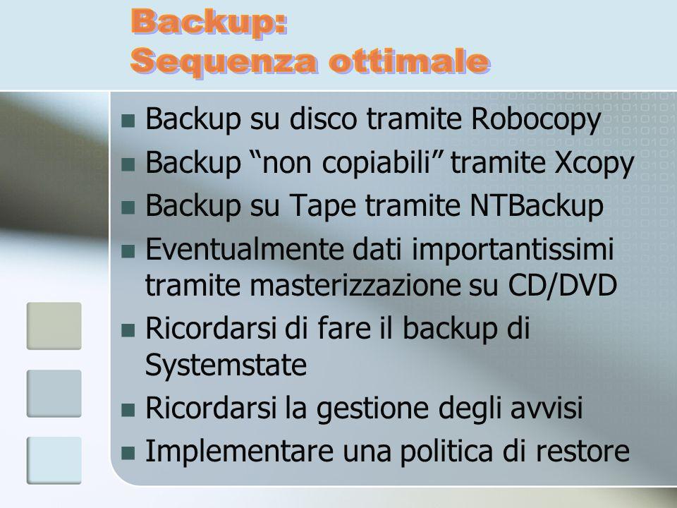 Backup su disco tramite Robocopy Backup non copiabili tramite Xcopy Backup su Tape tramite NTBackup Eventualmente dati importantissimi tramite masteri