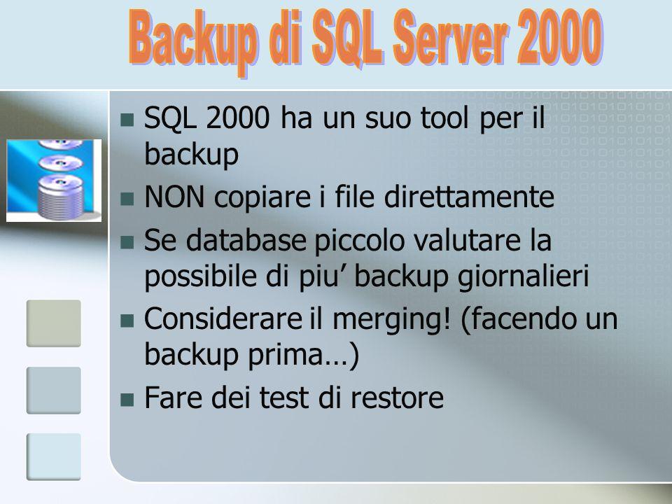SQL 2000 ha un suo tool per il backup NON copiare i file direttamente Se database piccolo valutare la possibile di piu backup giornalieri Considerare