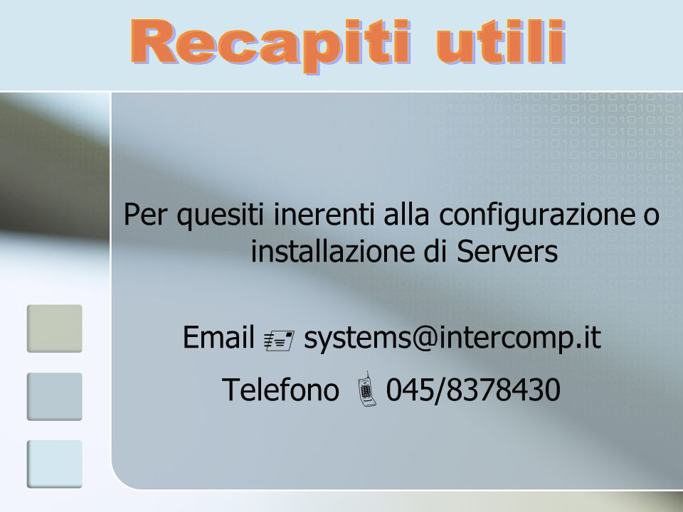 Per quesiti inerenti alla configurazione o installazione di Servers Email systems@intercomp.it Telefono 045/8378430