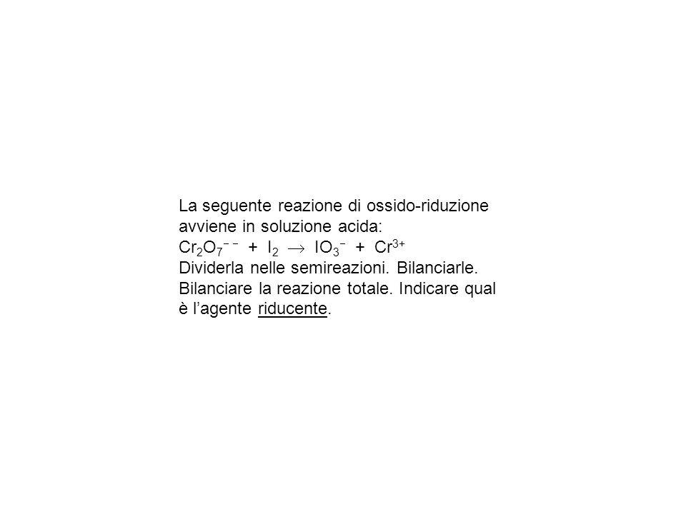 La seguente reazione di ossido-riduzione avviene in soluzione acida: Cr 2 O 7 + I 2 IO 3 + Cr 3+ Dividerla nelle semireazioni.