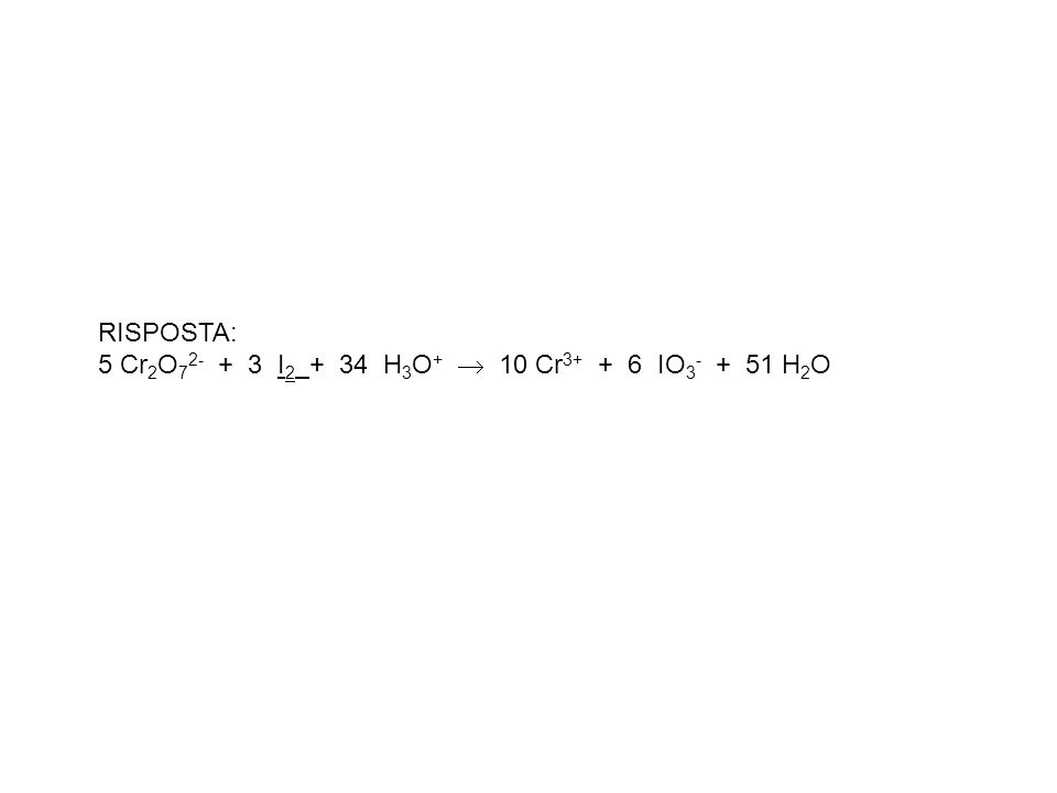 RISPOSTA: 5 Cr 2 O 7 2- + 3 I 2 + 34 H 3 O + 10 Cr 3+ + 6 IO 3 - + 51 H 2 O