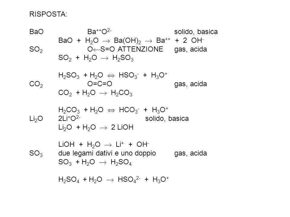 RISPOSTA: BaO Ba ++ O 2- solido, basica BaO + H 2 O Ba(OH) 2 Ba ++ + 2 OH - SO 2 O S=O ATTENZIONEgas, acida SO 2 + H 2 O H 2 SO 3 H 2 SO 3 + H 2 O HSO 3 - + H 3 O + CO 2 O=C=O gas, acida CO 2 + H 2 O H 2 CO 3 H 2 CO 3 + H 2 O HCO 3 - + H 3 O + Li 2 O 2Li + O 2- solido, basica Li 2 O + H 2 O 2 LiOH LiOH + H 2 O Li + + OH - SO 3 due legami dativi e uno doppiogas, acida SO 3 + H 2 O H 2 SO 4 H 2 SO 4 + H 2 O HSO 4 2- + H 3 O +