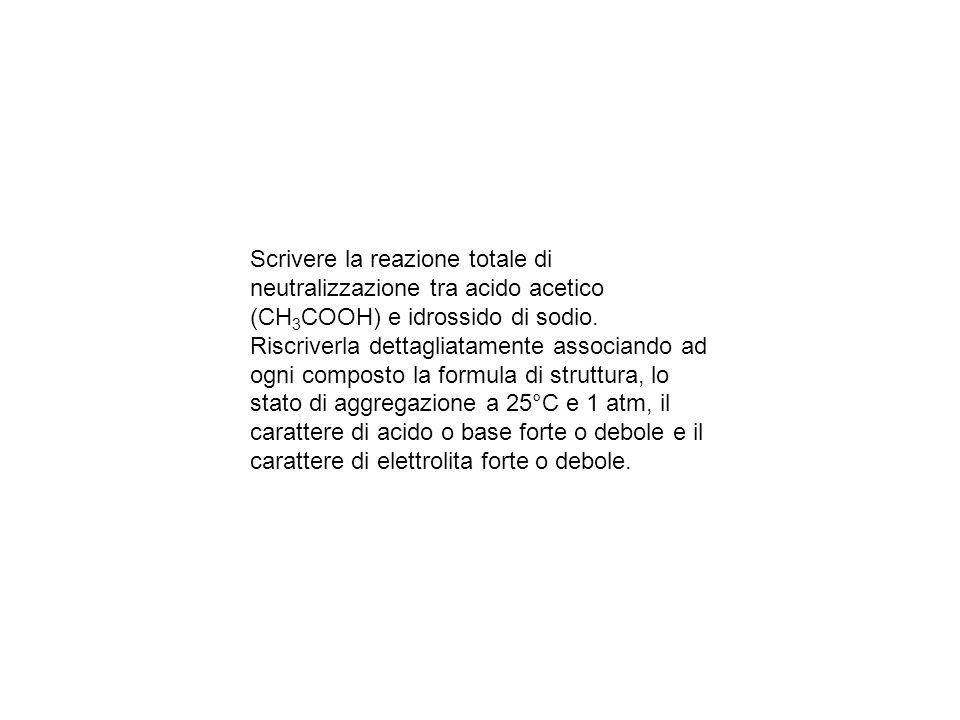 Scrivere la reazione totale di neutralizzazione tra acido acetico (CH 3 COOH) e idrossido di sodio.
