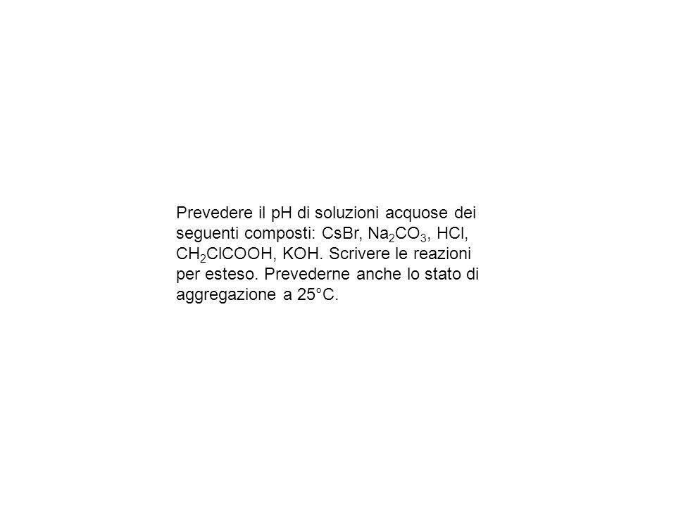 Prevedere il pH di soluzioni acquose dei seguenti composti: CsBr, Na 2 CO 3, HCl, CH 2 ClCOOH, KOH.