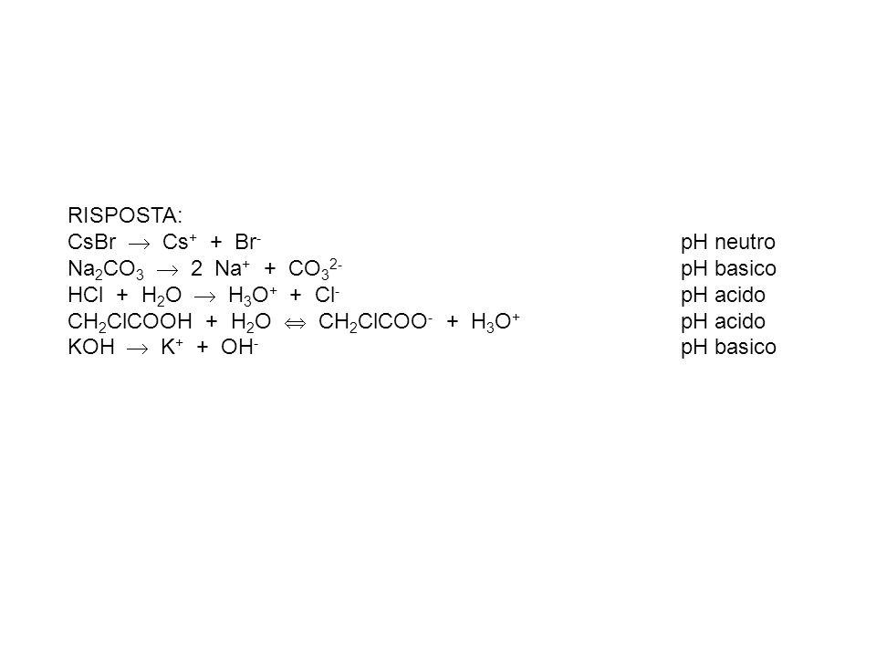 RISPOSTA: CsBr Cs + + Br - pH neutro Na 2 CO 3 2 Na + + CO 3 2- pH basico HCl + H 2 O H 3 O + + Cl - pH acido CH 2 ClCOOH + H 2 O CH 2 ClCOO - + H 3 O + pH acido KOH K + + OH - pH basico