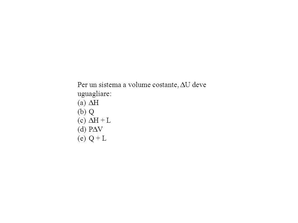 Per un sistema a volume costante, U deve uguagliare: (a) H (b)Q (c) H + L (d)P V (e)Q + L