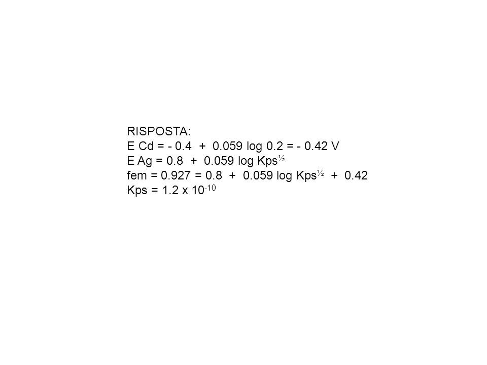 RISPOSTA: E Cd = - 0.4 + 0.059 log 0.2 = - 0.42 V E Ag = 0.8 + 0.059 log Kps ½ fem = 0.927 = 0.8 + 0.059 log Kps ½ + 0.42 Kps = 1.2 x 10 -10