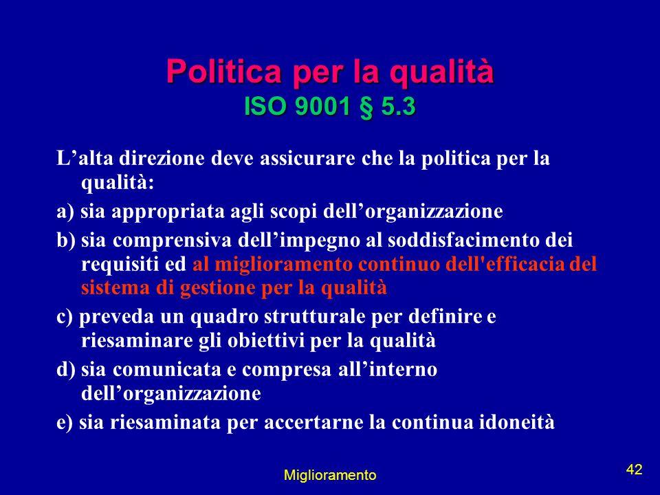 Miglioramento 42 Politica per la qualità ISO 9001 § 5.3 Lalta direzione deve assicurare che la politica per la qualità: a) sia appropriata agli scopi