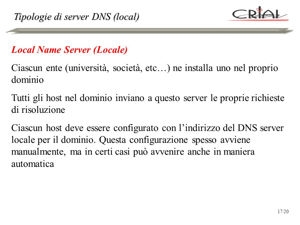 Tipologie di server DNS (local) Local Name Server (Locale) Ciascun ente (università, società, etc…) ne installa uno nel proprio dominio Tutti gli host nel dominio inviano a questo server le proprie richieste di risoluzione Ciascun host deve essere configurato con lindirizzo del DNS server locale per il dominio.