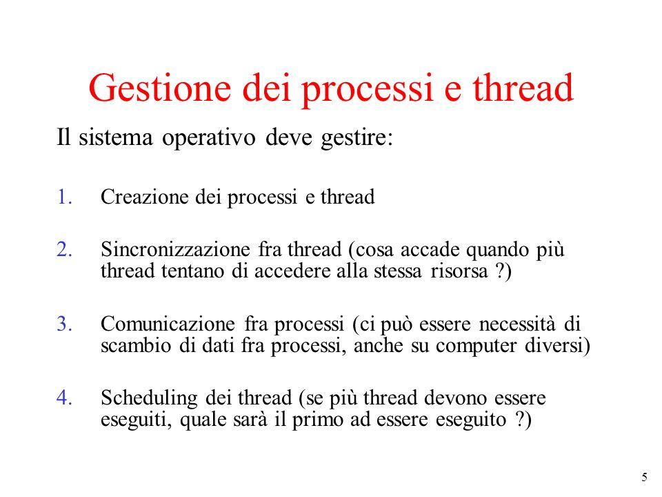 5 Gestione dei processi e thread Il sistema operativo deve gestire: 1.Creazione dei processi e thread 2.Sincronizzazione fra thread (cosa accade quand