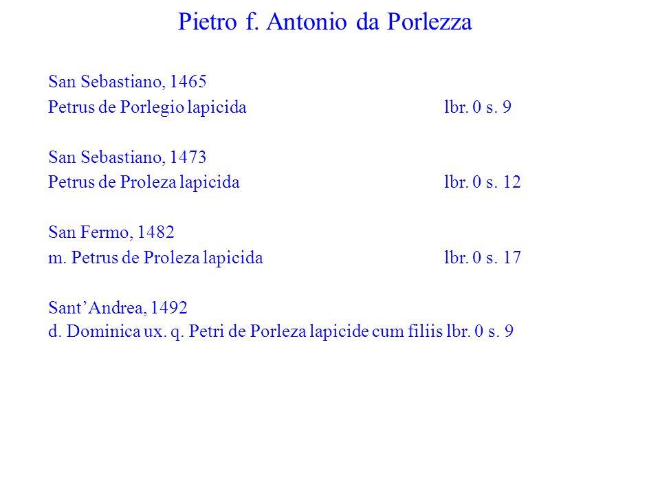 Pietro f. Antonio da Porlezza San Sebastiano, 1465 Petrus de Porlegio lapicida lbr. 0 s. 9 San Sebastiano, 1473 Petrus de Proleza lapicida lbr. 0 s. 1