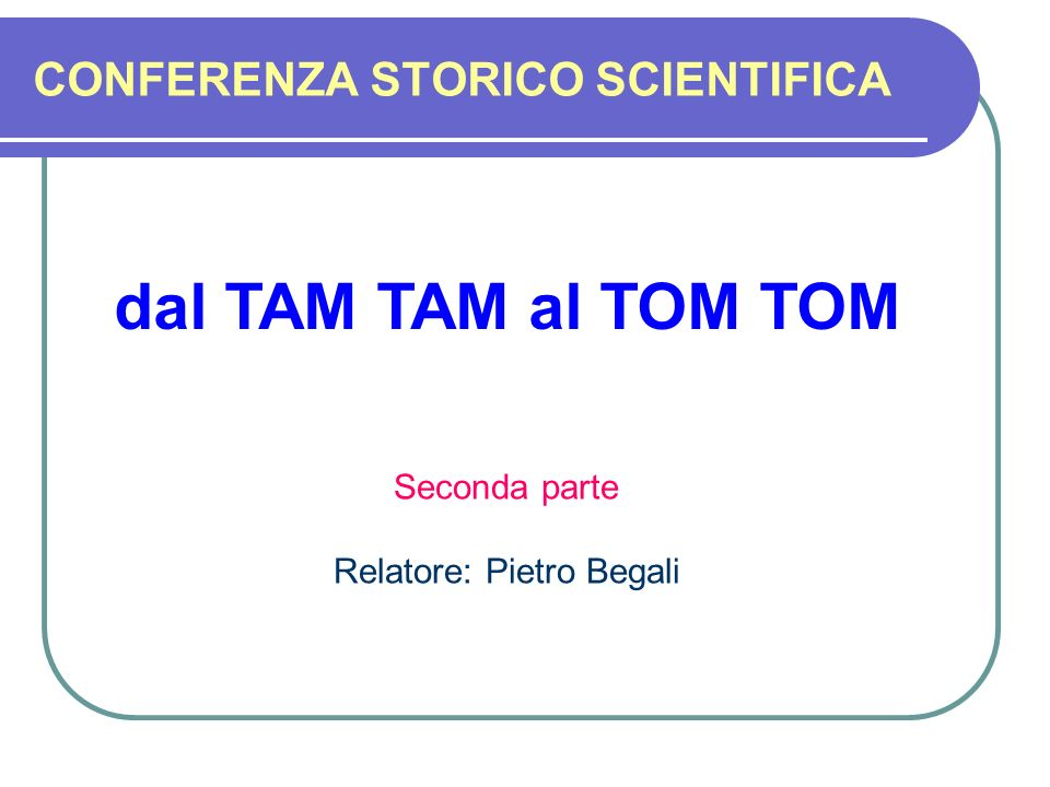 CONFERENZA STORICO SCIENTIFICA dal TAM TAM al TOM TOM Seconda parte Relatore: Pietro Begali