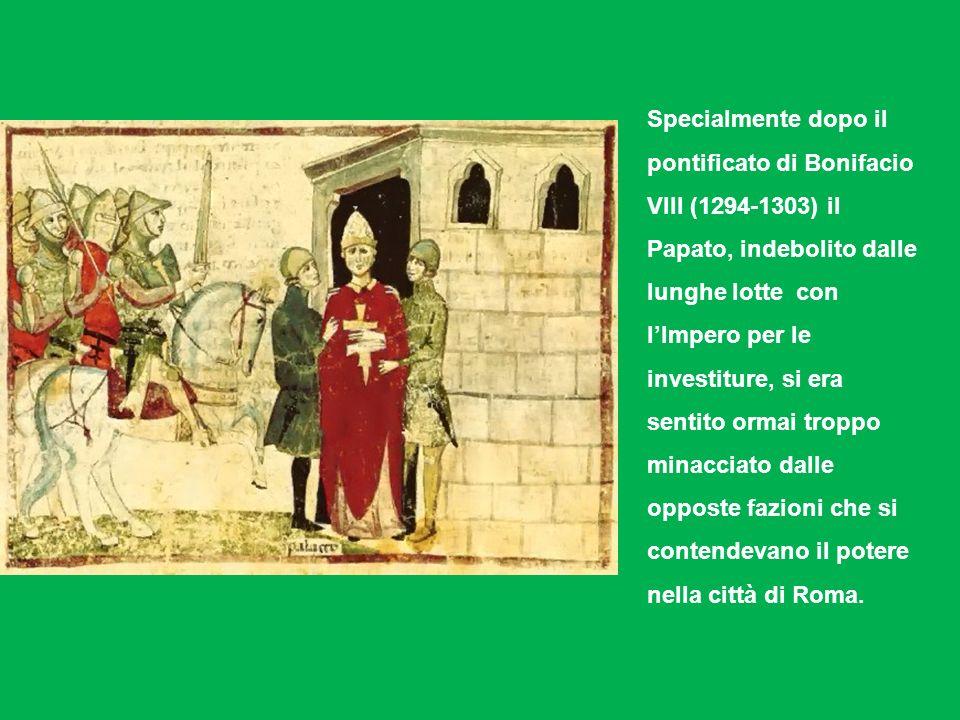 Specialmente dopo il pontificato di Bonifacio VIII (1294-1303) il Papato, indebolito dalle lunghe lotte con lImpero per le investiture, si era sentito ormai troppo minacciato dalle opposte fazioni che si contendevano il potere nella città di Roma.