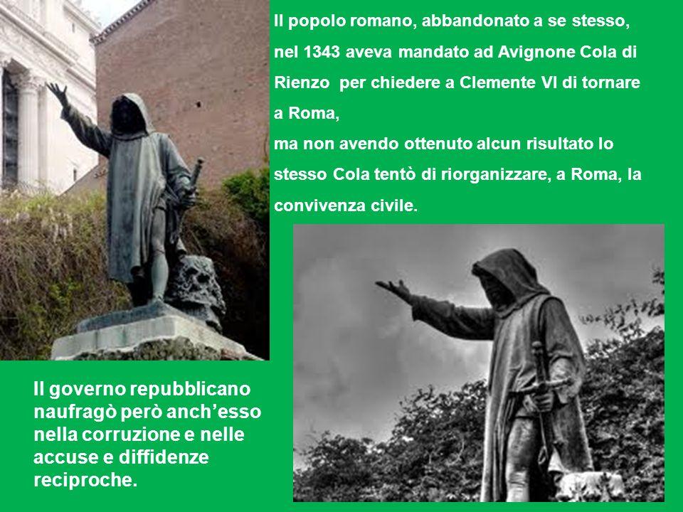 II popolo romano, abbandonato a se stesso, nel 1343 aveva mandato ad Avignone Cola di Rienzo per chiedere a Clemente VI di tornare a Roma, ma non avendo ottenuto alcun risultato lo stesso Cola tentò di riorganizzare, a Roma, la convivenza civile.