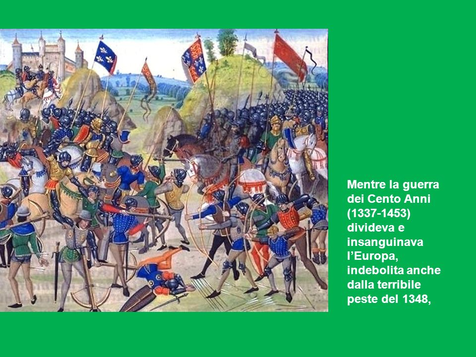 Mentre la guerra dei Cento Anni (1337-1453) divideva e insanguinava lEuropa, indebolita anche dalla terribile peste del 1348,