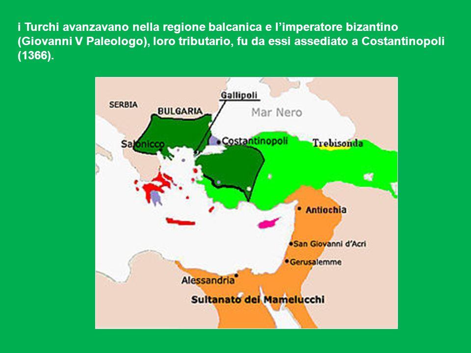 i Turchi avanzavano nella regione balcanica e limperatore bizantino (Giovanni V Paleologo), loro tributario, fu da essi assediato a Costantinopoli (1366).