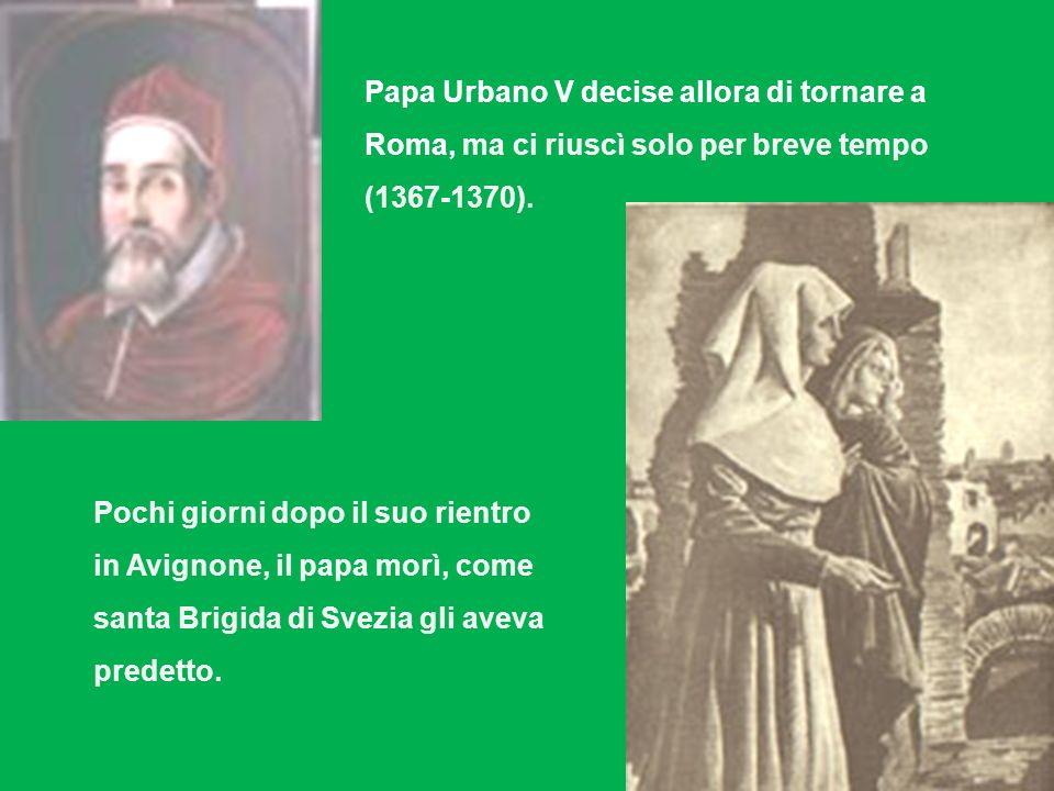 Papa Urbano V decise allora di tornare a Roma, ma ci riuscì solo per breve tempo (1367-1370). Pochi giorni dopo il suo rientro in Avignone, il papa mo