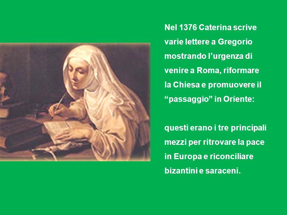 Nel 1376 Caterina scrive varie lettere a Gregorio mostrando lurgenza di venire a Roma, riformare la Chiesa e promuovere il passaggio in Oriente: questi erano i tre principali mezzi per ritrovare la pace in Europa e riconciliare bizantini e saraceni.