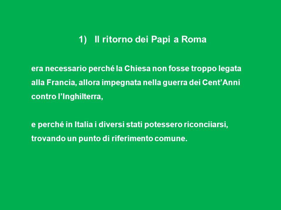 1) Il ritorno dei Papi a Roma era necessario perché la Chiesa non fosse troppo legata alla Francia, allora impegnata nella guerra dei CentAnni contro lInghilterra, e perché in Italia i diversi stati potessero riconciiarsi, trovando un punto di riferimento comune.