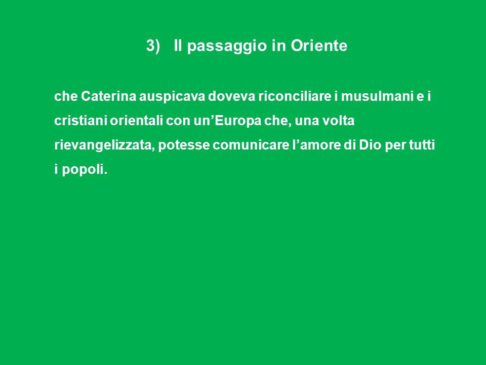 3) Il passaggio in Oriente che Caterina auspicava doveva riconciliare i musulmani e i cristiani orientali con unEuropa che, una volta rievangelizzata,
