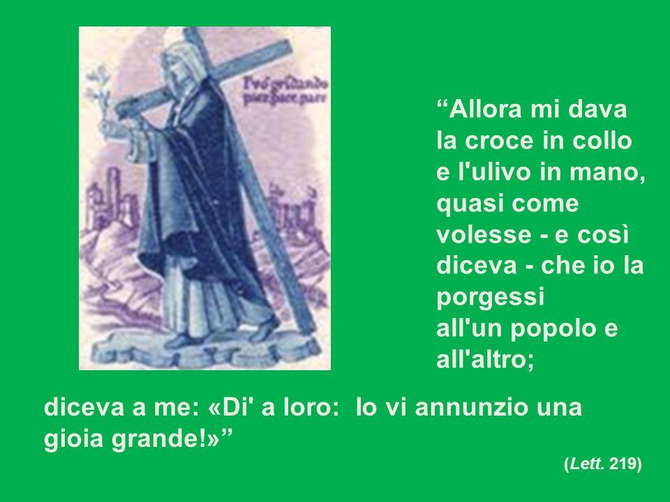 Allora mi dava la croce in collo e l'ulivo in mano, quasi come volesse - e così diceva - che io la porgessi all'un popolo e all'altro; diceva a me: «D
