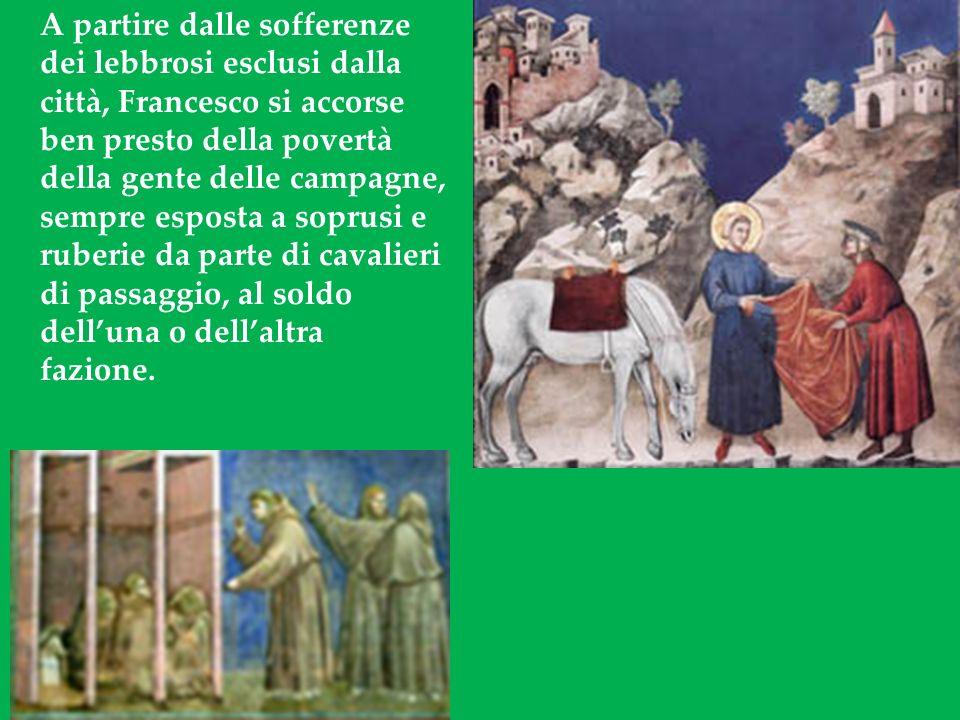 A partire dalle sofferenze dei lebbrosi esclusi dalla città, Francesco si accorse ben presto della povertà della gente delle campagne, sempre esposta a soprusi e ruberie da parte di cavalieri di passaggio, al soldo delluna o dellaltra fazione.
