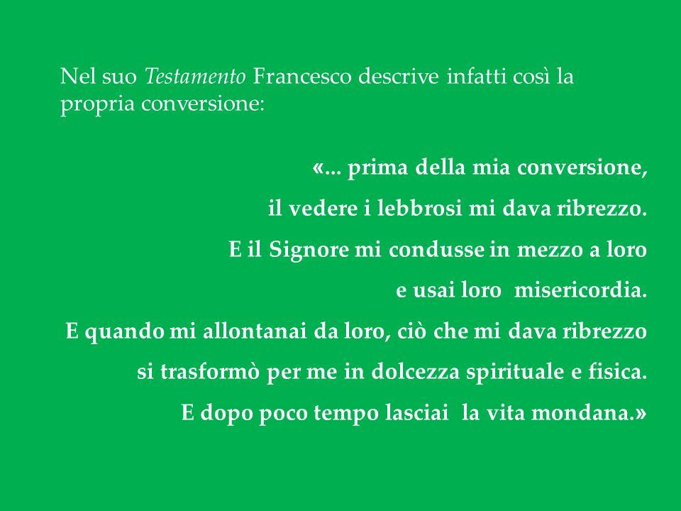 Nel suo Testamento Francesco descrive infatti così la propria conversione: «... prima della mia conversione, il vedere i lebbrosi mi dava ribrezzo. E