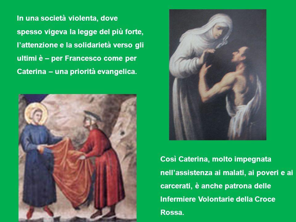 In una società violenta, dove spesso vigeva la legge del più forte, lattenzione e la solidarietà verso gli ultimi è – per Francesco come per Caterina – una priorità evangelica.