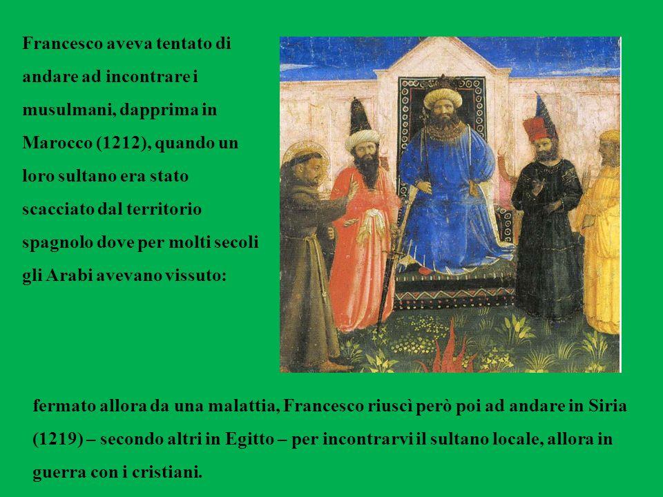 Francesco aveva tentato di andare ad incontrare i musulmani, dapprima in Marocco (1212), quando un loro sultano era stato scacciato dal territorio spa
