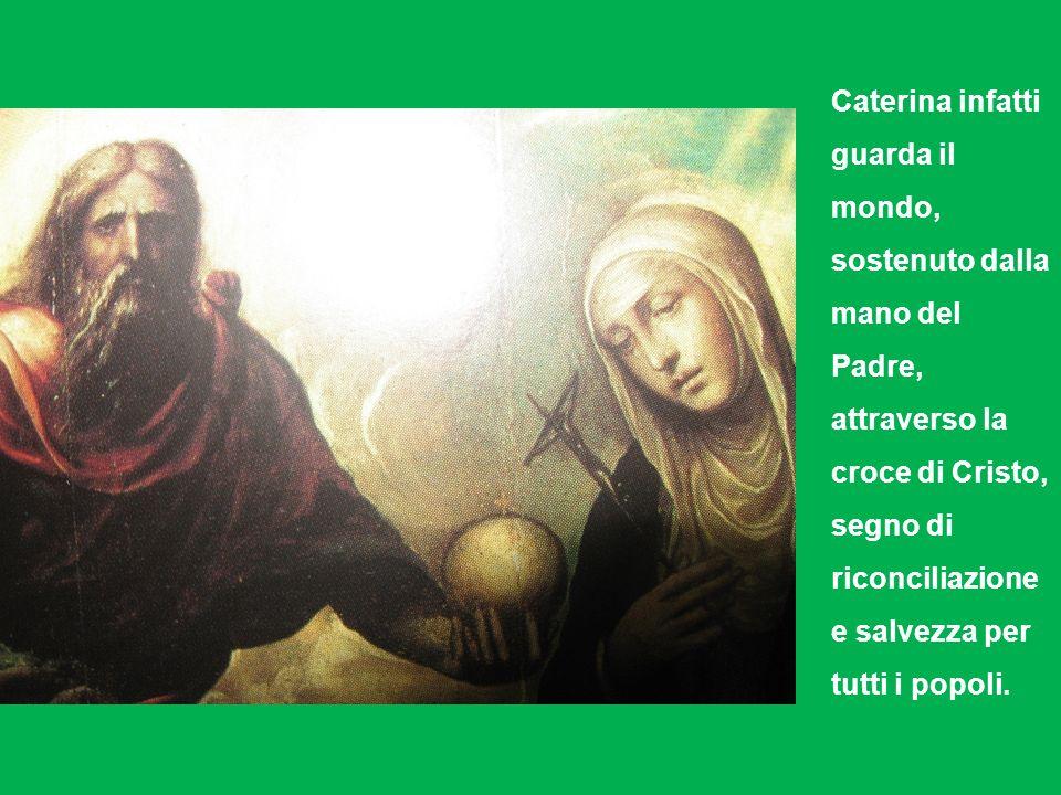 Caterina infatti guarda il mondo, sostenuto dalla mano del Padre, attraverso la croce di Cristo, segno di riconciliazione e salvezza per tutti i popol