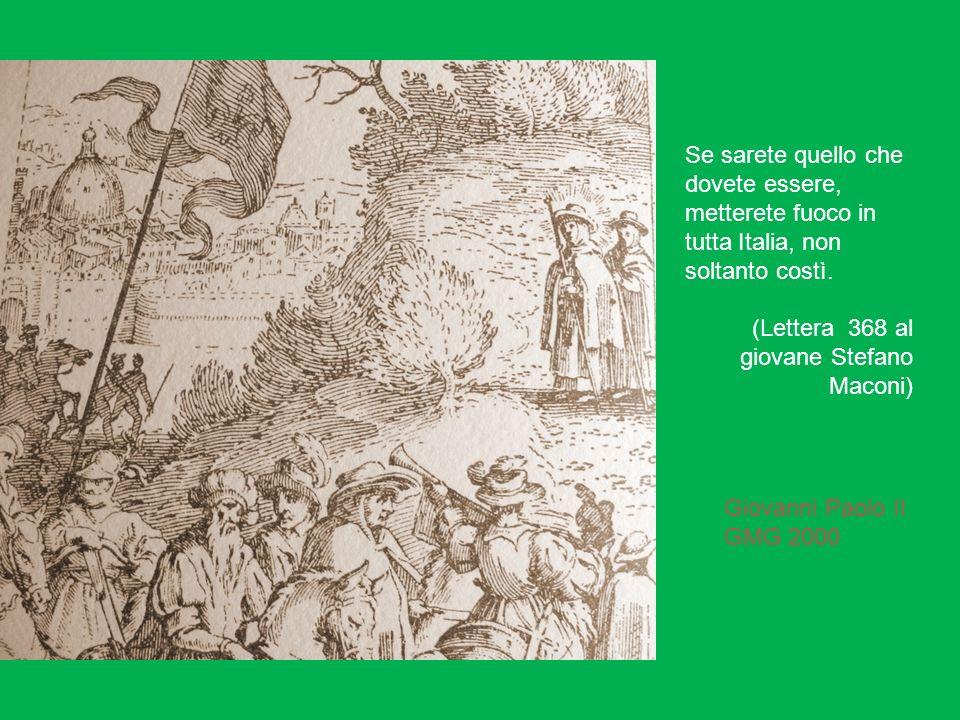 Se sarete quello che dovete essere, metterete fuoco in tutta Italia, non soltanto costì. (Lettera 368 al giovane Stefano Maconi) Giovanni Paolo II GMG