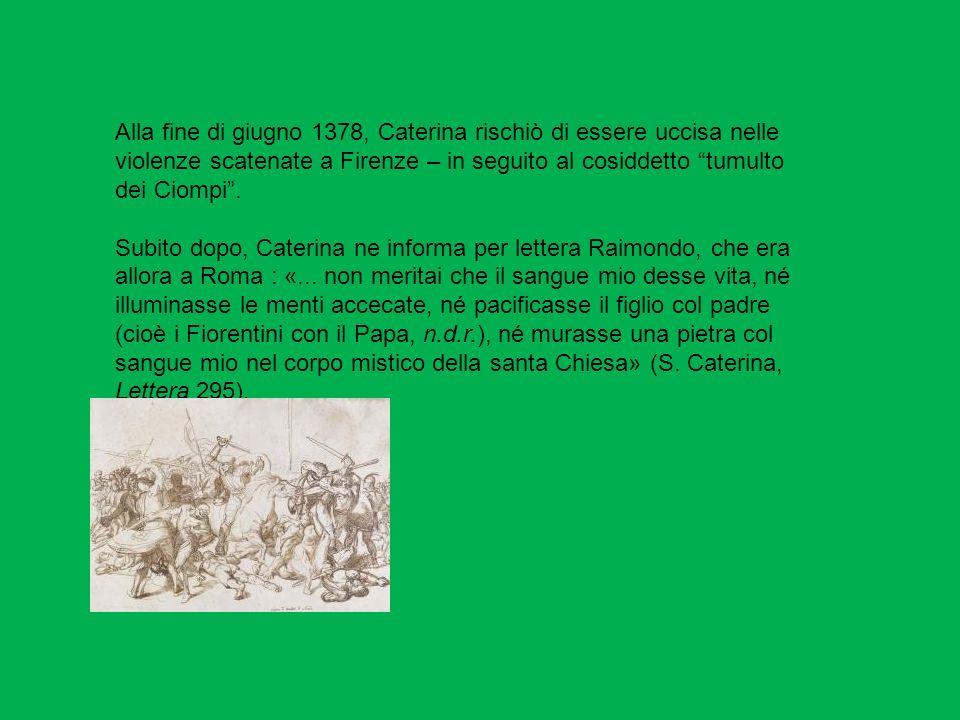 Alla fine di giugno 1378, Caterina rischiò di essere uccisa nelle violenze scatenate a Firenze – in seguito al cosiddetto tumulto dei Ciompi. Subito d