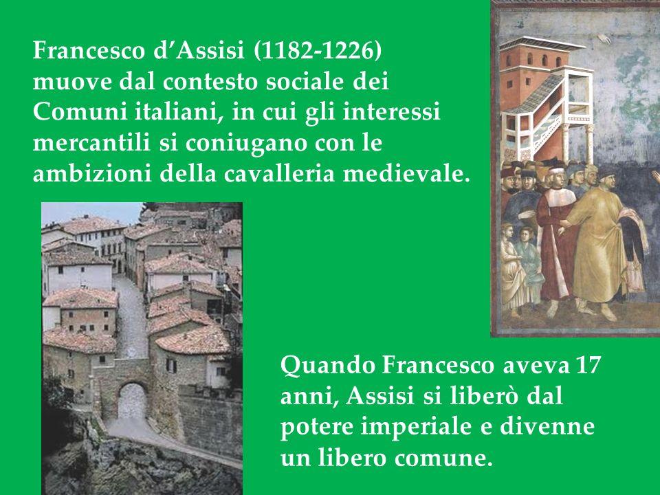 Francesco dAssisi (1182-1226) muove dal contesto sociale dei Comuni italiani, in cui gli interessi mercantili si coniugano con le ambizioni della cavalleria medievale.