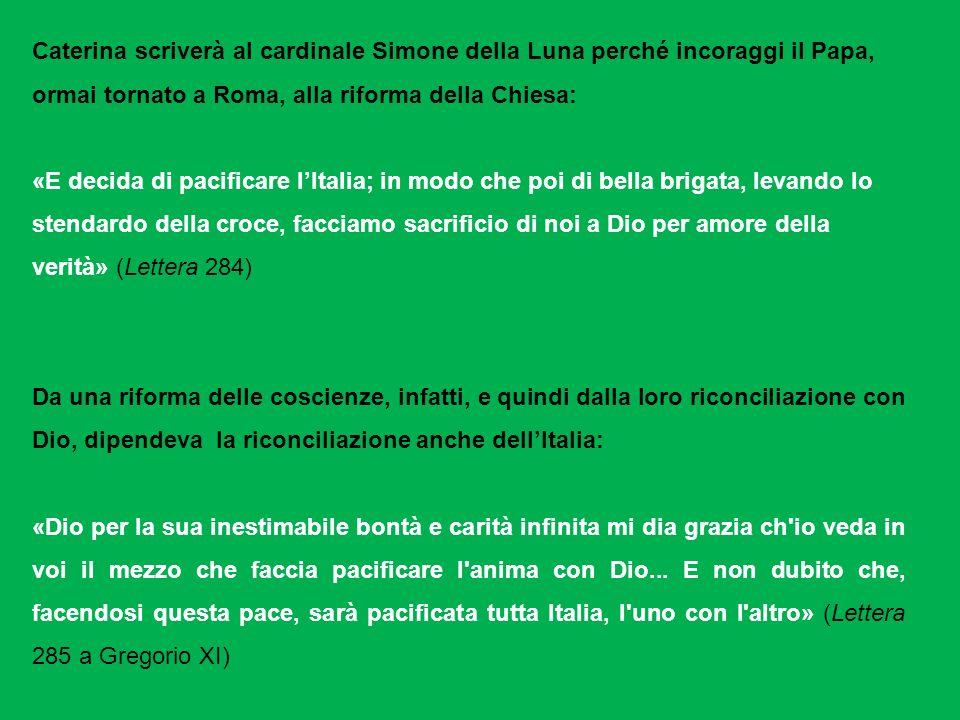 Caterina scriverà al cardinale Simone della Luna perché incoraggi il Papa, ormai tornato a Roma, alla riforma della Chiesa: «E decida di pacificare lI