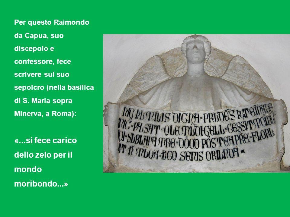 Per questo Raimondo da Capua, suo discepolo e confessore, fece scrivere sul suo sepolcro (nella basilica di S. Maria sopra Minerva, a Roma): «...si fe